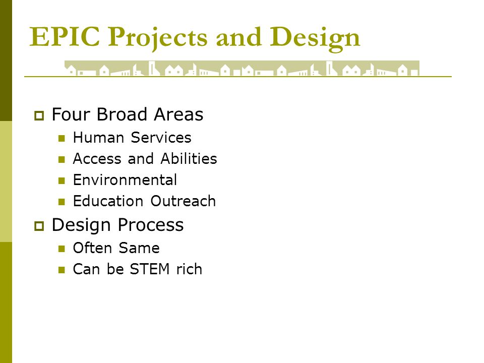 EPIC Projects and Design Four Broad Areas Human Services Access and Abilities Environmental Education Outreach Design Process Often Same Can be STEM rich