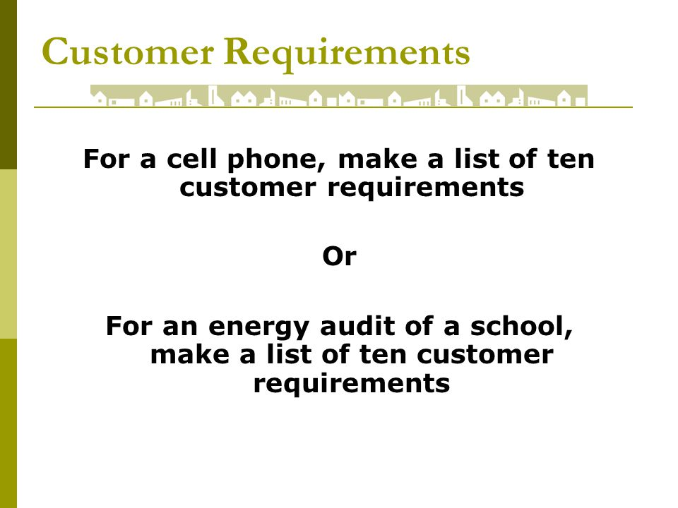 Customer Requirements For a cell phone, make a list of ten customer requirements Or For an energy audit of a school, make a list of ten customer requirements