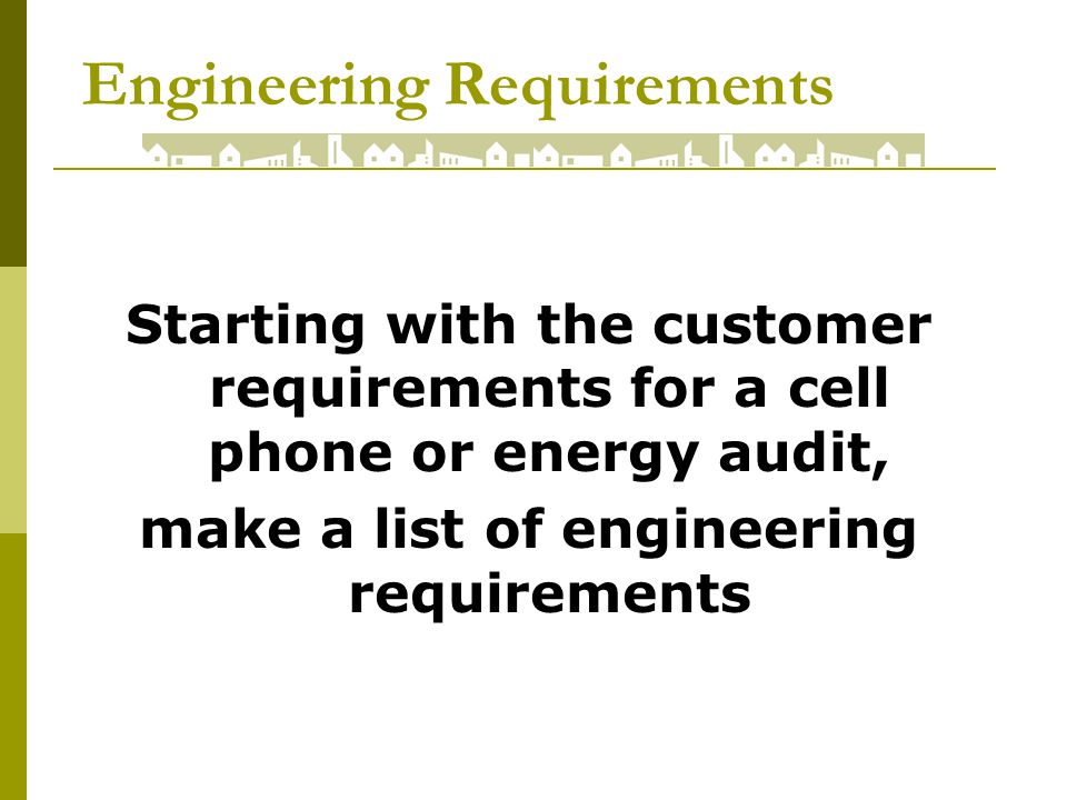 Engineering Requirements Starting with the customer requirements for a cell phone or energy audit, make a list of engineering requirements
