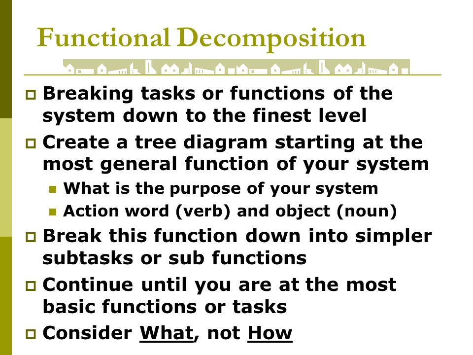 Functional Decomposition Breaking tasks or functions of the system down to the finest level Create a tree diagram starting at the most general function of your system What is the purpose of your system Action word (verb) and object (noun) Break this function down into simpler subtasks or sub functions Continue until you are at the most basic functions or tasks Consider What, not How
