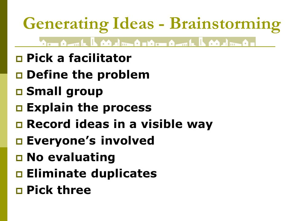 Generating Ideas - Brainstorming Pick a facilitator Define the problem Small group Explain the process Record ideas in a visible way Everyones involved No evaluating Eliminate duplicates Pick three