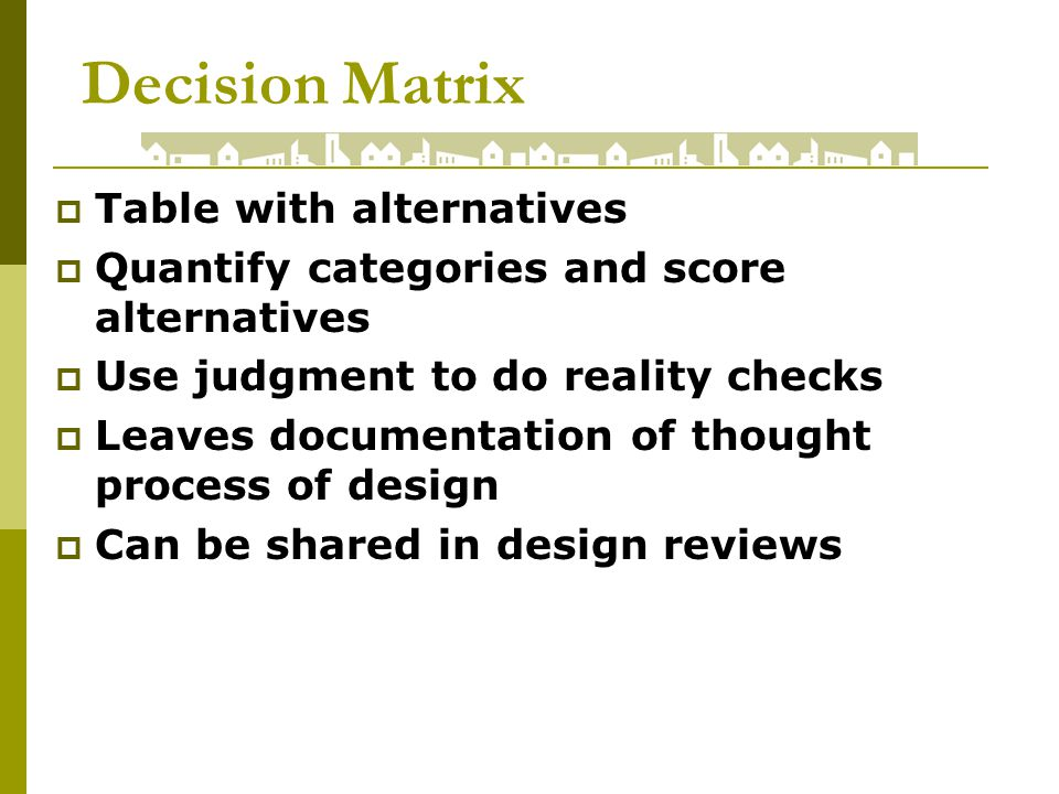 Decision Matrix Table with alternatives Quantify categories and score alternatives Use judgment to do reality checks Leaves documentation of thought process of design Can be shared in design reviews