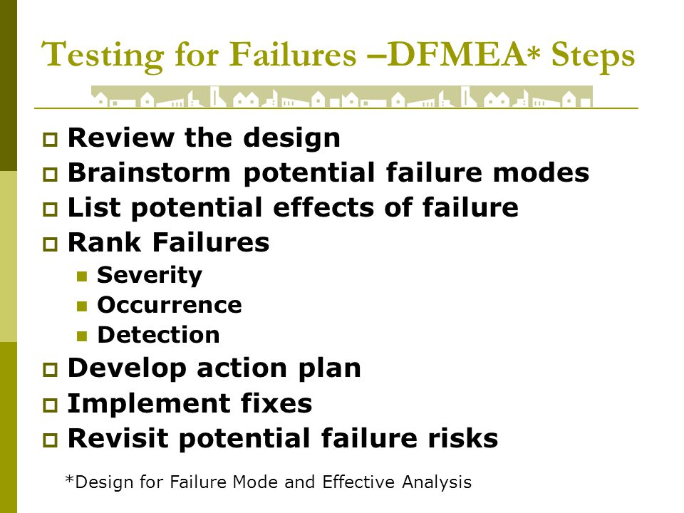 Testing for Failures –DFMEA * Steps Review the design Brainstorm potential failure modes List potential effects of failure Rank Failures Severity Occurrence Detection Develop action plan Implement fixes Revisit potential failure risks *Design for Failure Mode and Effective Analysis