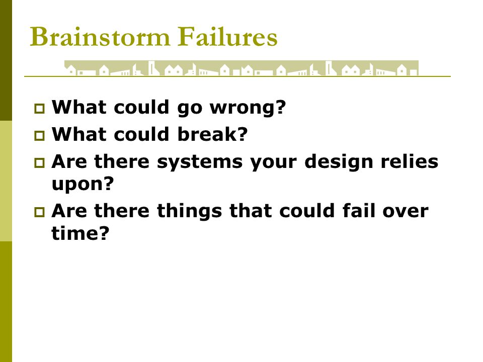 Brainstorm Failures What could go wrong. What could break.