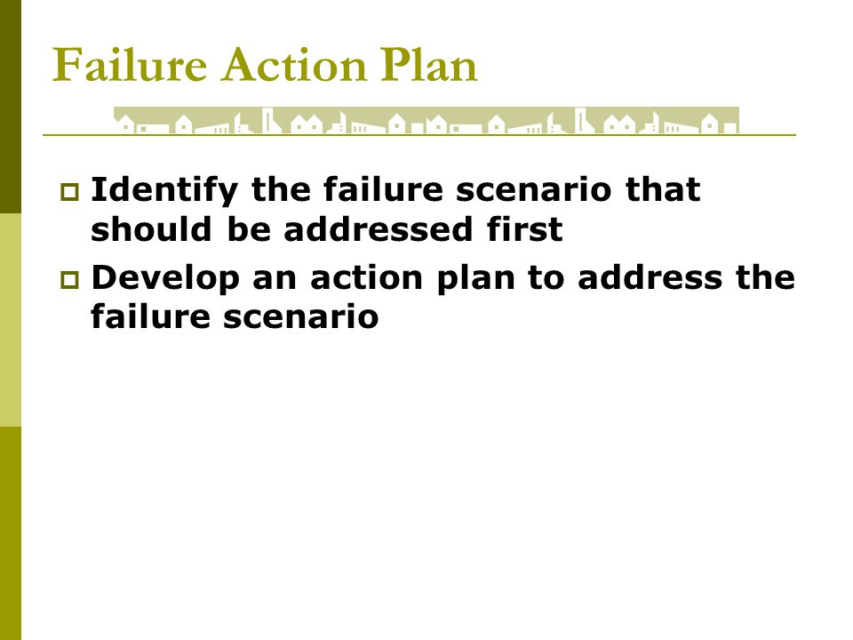 Failure Action Plan Identify the failure scenario that should be addressed first Develop an action plan to address the failure scenario