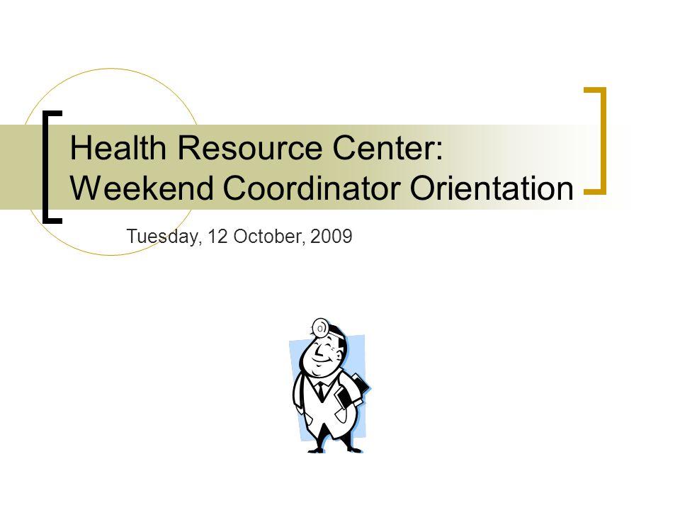 Health Resource Center: Weekend Coordinator Orientation Tuesday, 12 October, 2009