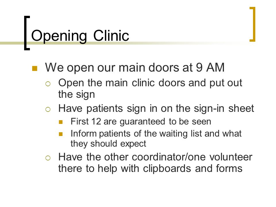 Opening Clinic We open our main doors at 9 AM Open the main clinic doors and put out the sign Have patients sign in on the sign-in sheet First 12 are
