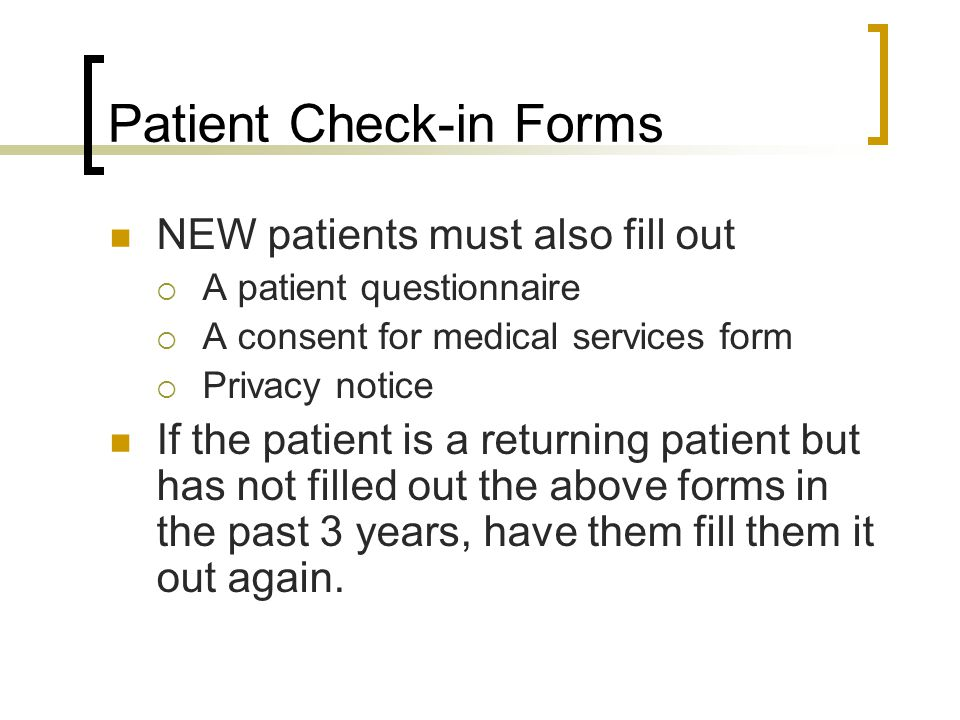 Patient Check-in Forms NEW patients must also fill out A patient questionnaire A consent for medical services form Privacy notice If the patient is a returning patient but has not filled out the above forms in the past 3 years, have them fill them it out again.
