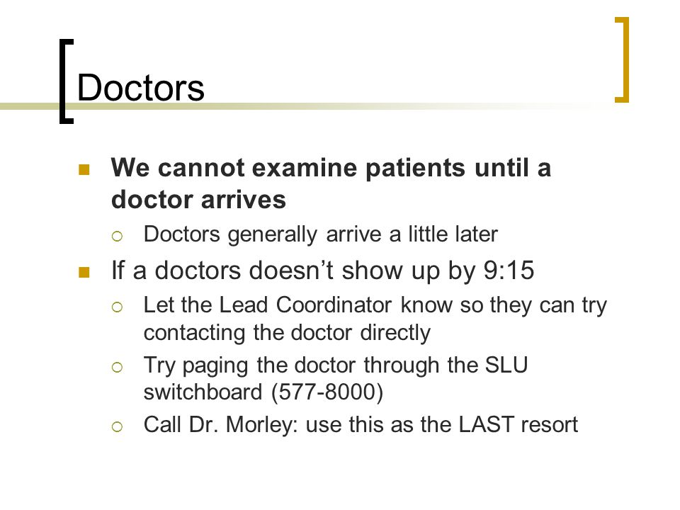 Doctors We cannot examine patients until a doctor arrives Doctors generally arrive a little later If a doctors doesnt show up by 9:15 Let the Lead Coordinator know so they can try contacting the doctor directly Try paging the doctor through the SLU switchboard ( ) Call Dr.