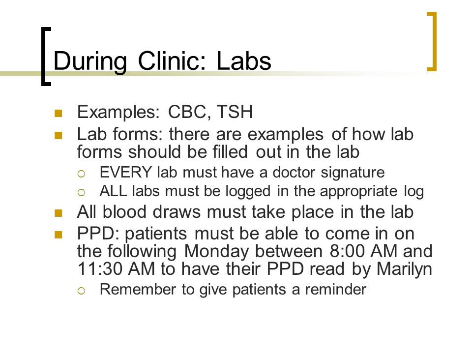 During Clinic: Labs Examples: CBC, TSH Lab forms: there are examples of how lab forms should be filled out in the lab EVERY lab must have a doctor signature ALL labs must be logged in the appropriate log All blood draws must take place in the lab PPD: patients must be able to come in on the following Monday between 8:00 AM and 11:30 AM to have their PPD read by Marilyn Remember to give patients a reminder