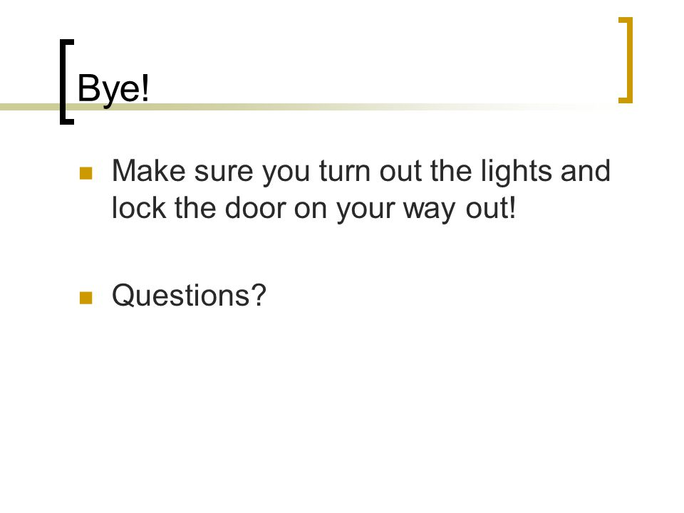Bye! Make sure you turn out the lights and lock the door on your way out! Questions?