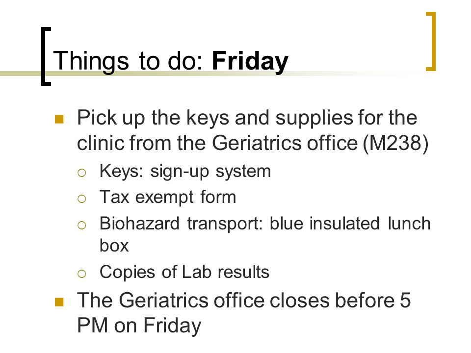 Things to do: Friday Pick up the keys and supplies for the clinic from the Geriatrics office (M238) Keys: sign-up system Tax exempt form Biohazard transport: blue insulated lunch box Copies of Lab results The Geriatrics office closes before 5 PM on Friday
