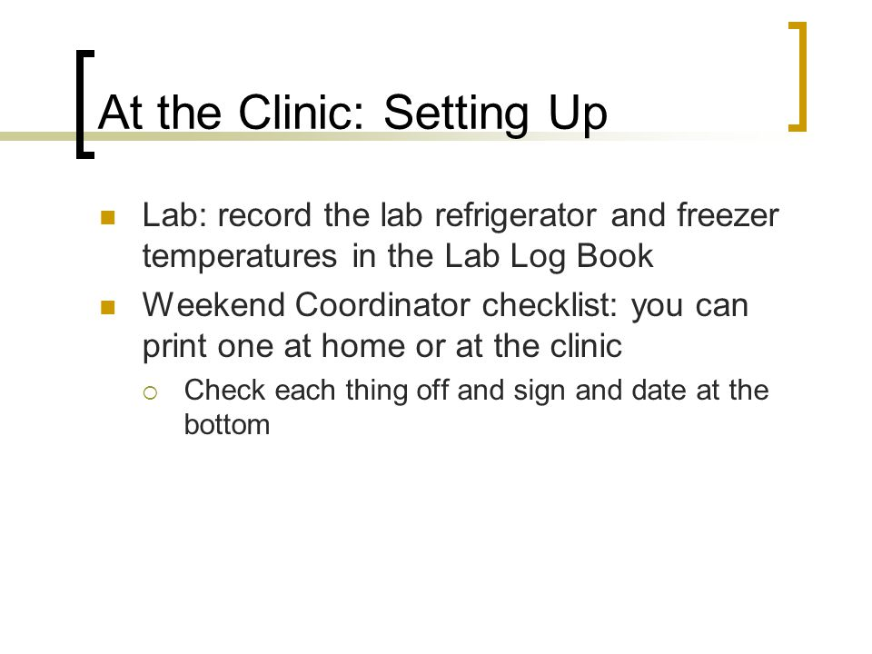 At the Clinic: Setting Up Lab: record the lab refrigerator and freezer temperatures in the Lab Log Book Weekend Coordinator checklist: you can print one at home or at the clinic Check each thing off and sign and date at the bottom