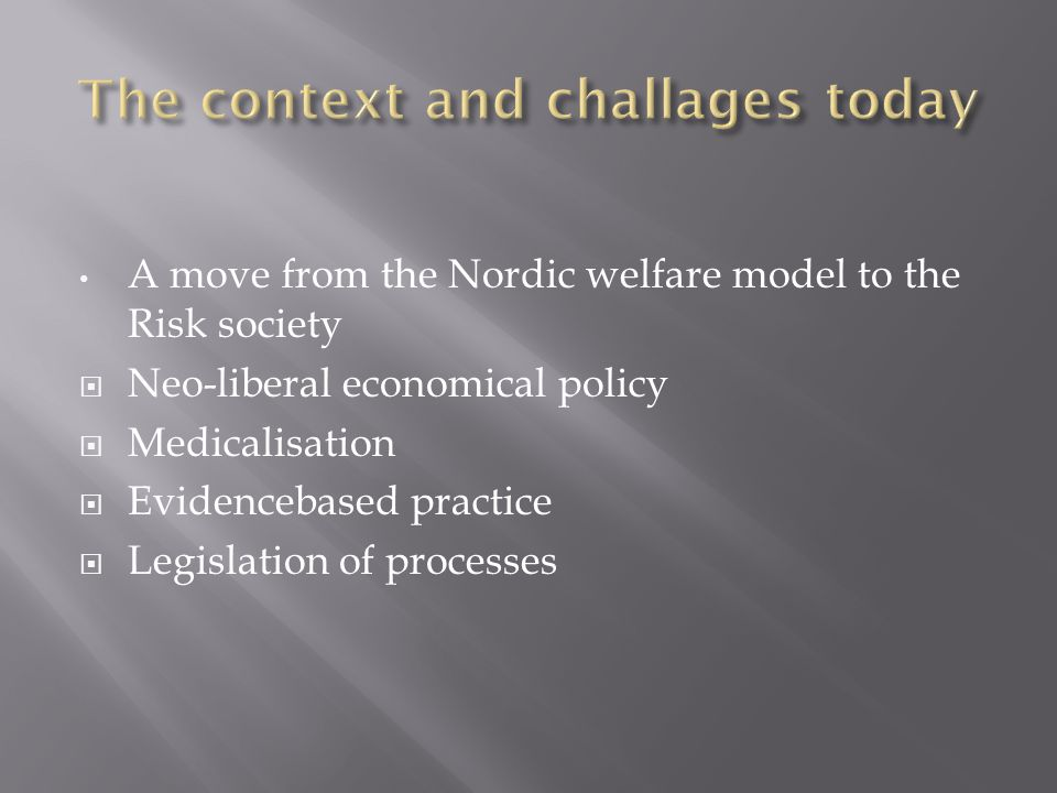 A move from the Nordic welfare model to the Risk society Neo-liberal economical policy Medicalisation Evidencebased practice Legislation of processes