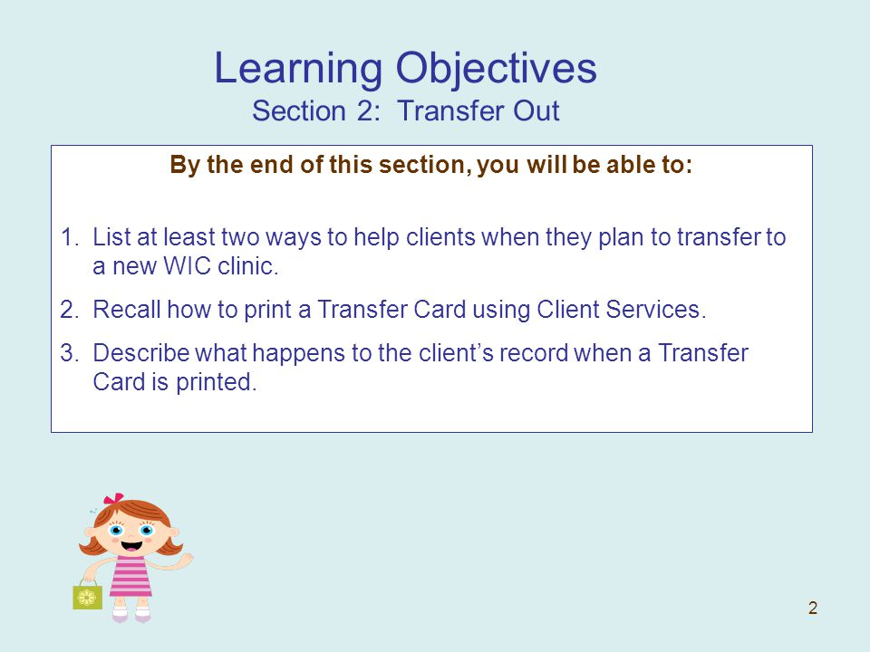 2 Learning Objectives Section 2: Transfer Out By the end of this section, you will be able to: 1.List at least two ways to help clients when they plan to transfer to a new WIC clinic.