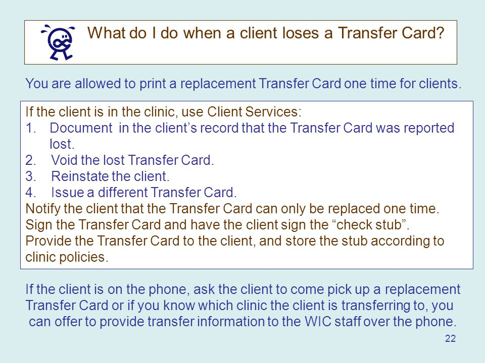22 You are allowed to print a replacement Transfer Card one time for clients.