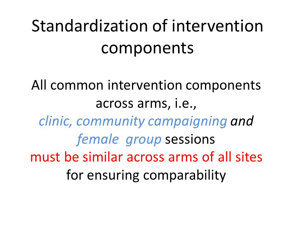 All common intervention components across arms, i.e., clinic, community campaigning and female group sessions must be similar across arms of all sites for ensuring comparability Standardization of intervention components