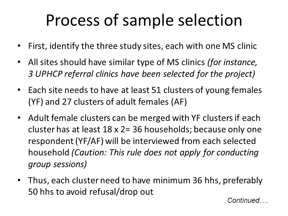 Process of sample selection First, identify the three study sites, each with one MS clinic All sites should have similar type of MS clinics (for instance, 3 UPHCP referral clinics have been selected for the project) Each site needs to have at least 51 clusters of young females (YF) and 27 clusters of adult females (AF) Adult female clusters can be merged with YF clusters if each cluster has at least 18 x 2= 36 households; because only one respondent (YF/AF) will be interviewed from each selected household (Caution: This rule does not apply for conducting group sessions) Thus, each cluster need to have minimum 36 hhs, preferably 50 hhs to avoid refusal/drop out Continued….