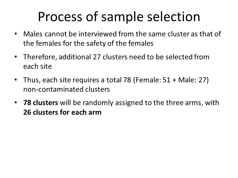 Process of sample selection Males cannot be interviewed from the same cluster as that of the females for the safety of the females Therefore, additional 27 clusters need to be selected from each site Thus, each site requires a total 78 (Female: 51 + Male: 27) non-contaminated clusters 78 clusters will be randomly assigned to the three arms, with 26 clusters for each arm