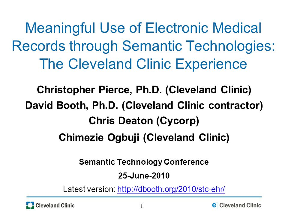 1 Meaningful Use of Electronic Medical Records through Semantic Technologies: The Cleveland Clinic Experience Christopher Pierce, Ph.D.