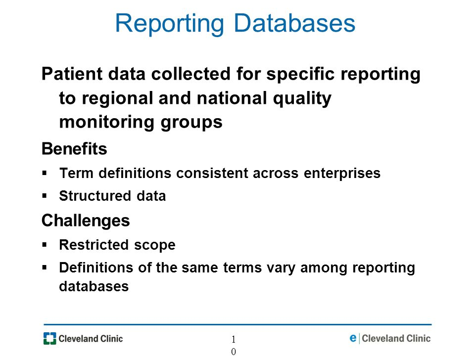 10 Reporting Databases Patient data collected for specific reporting to regional and national quality monitoring groups Benefits Term definitions consistent across enterprises Structured data Challenges Restricted scope Definitions of the same terms vary among reporting databases