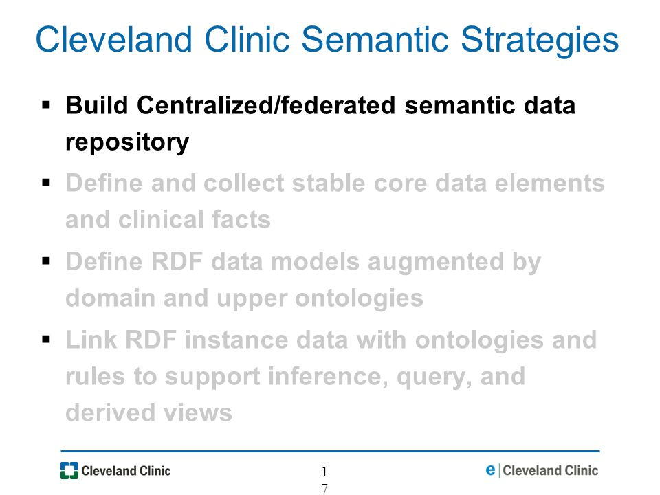 17 Cleveland Clinic Semantic Strategies Build Centralized/federated semantic data repository Define and collect stable core data elements and clinical facts Define RDF data models augmented by domain and upper ontologies Link RDF instance data with ontologies and rules to support inference, query, and derived views