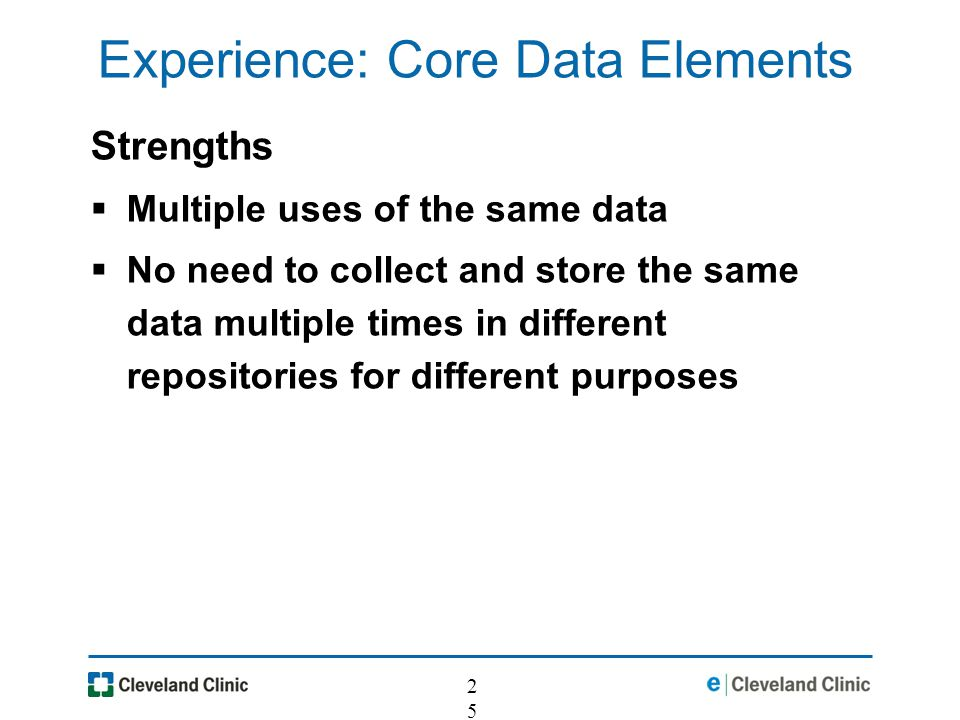 25 Experience: Core Data Elements Strengths Multiple uses of the same data No need to collect and store the same data multiple times in different repositories for different purposes