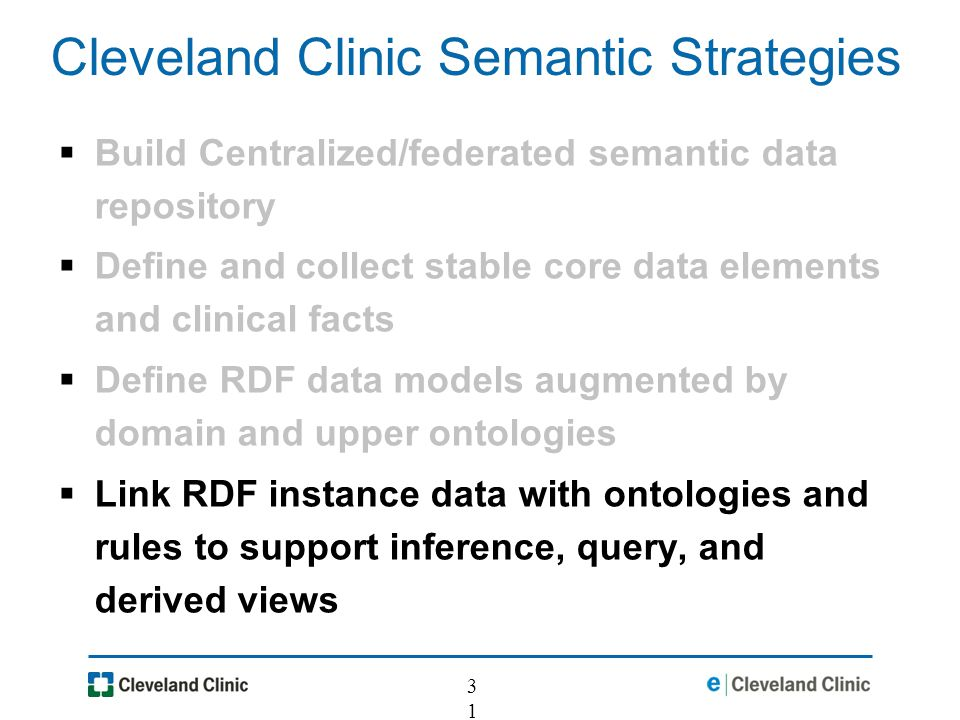 31 Cleveland Clinic Semantic Strategies Build Centralized/federated semantic data repository Define and collect stable core data elements and clinical facts Define RDF data models augmented by domain and upper ontologies Link RDF instance data with ontologies and rules to support inference, query, and derived views
