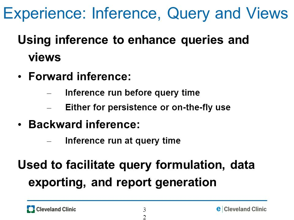 32 Experience: Inference, Query and Views Using inference to enhance queries and views Forward inference: – Inference run before query time – Either for persistence or on-the-fly use Backward inference: – Inference run at query time Used to facilitate query formulation, data exporting, and report generation
