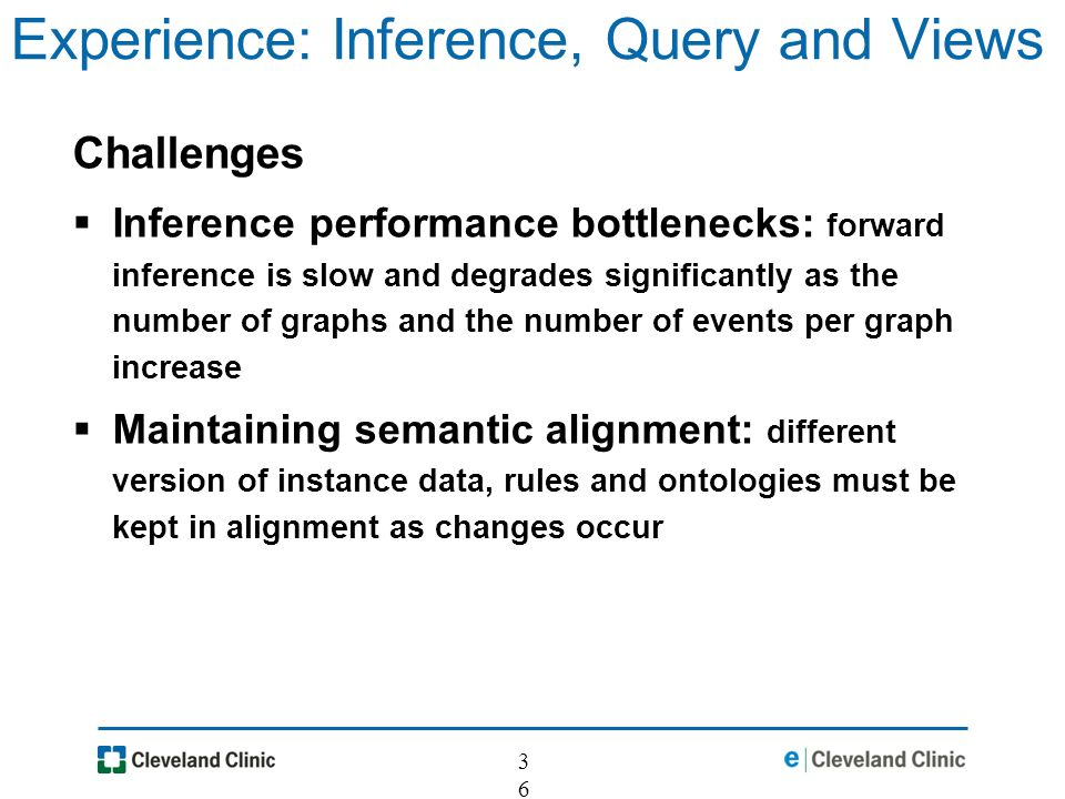 36 Experience: Inference, Query and Views Challenges Inference performance bottlenecks: forward inference is slow and degrades significantly as the number of graphs and the number of events per graph increase Maintaining semantic alignment: different version of instance data, rules and ontologies must be kept in alignment as changes occur
