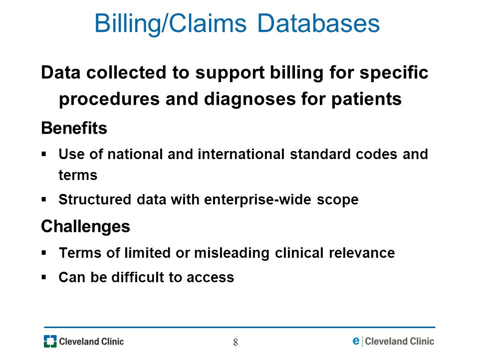 8 Billing/Claims Databases Data collected to support billing for specific procedures and diagnoses for patients Benefits Use of national and international standard codes and terms Structured data with enterprise-wide scope Challenges Terms of limited or misleading clinical relevance Can be difficult to access