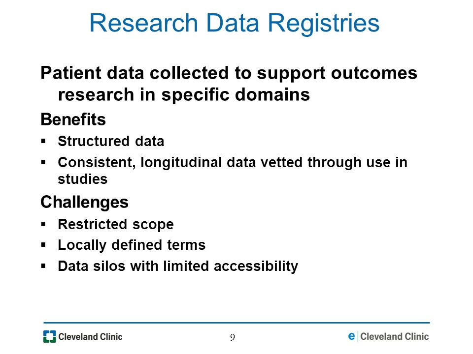 9 Research Data Registries Patient data collected to support outcomes research in specific domains Benefits Structured data Consistent, longitudinal data vetted through use in studies Challenges Restricted scope Locally defined terms Data silos with limited accessibility