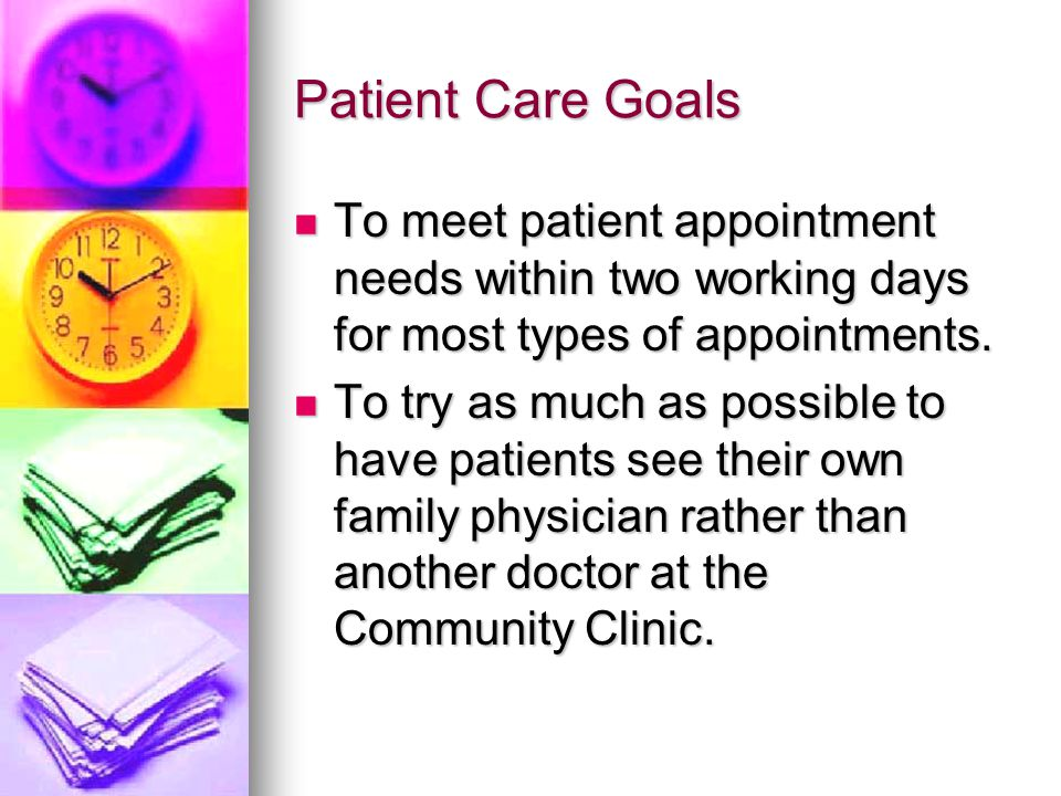 Patient Care Goals To meet patient appointment needs within two working days for most types of appointments. To meet patient appointment needs within