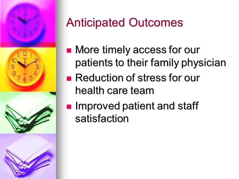 Anticipated Outcomes More timely access for our patients to their family physician More timely access for our patients to their family physician Reduc