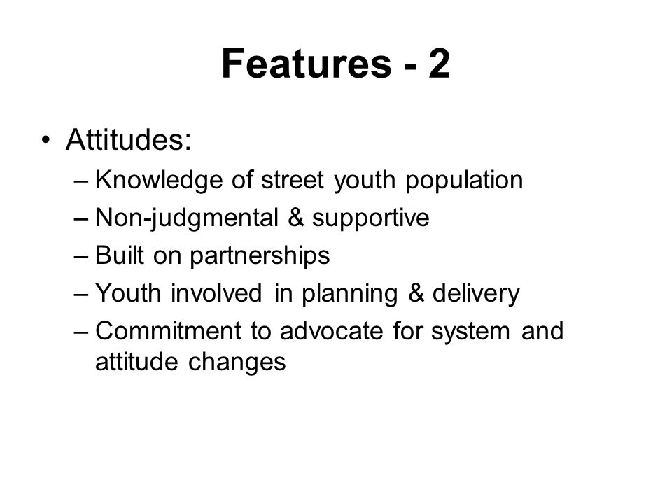 Features - 2 Attitudes: –Knowledge of street youth population –Non-judgmental & supportive –Built on partnerships –Youth involved in planning & delivery –Commitment to advocate for system and attitude changes