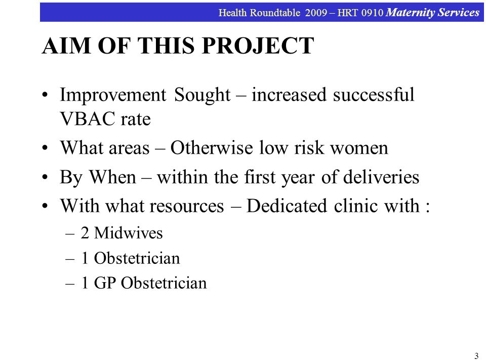 Health Roundtable 2009 – HRT 0910 Maternity Services 3 AIM OF THIS PROJECT Improvement Sought – increased successful VBAC rate What areas – Otherwise low risk women By When – within the first year of deliveries With what resources – Dedicated clinic with : –2 Midwives –1 Obstetrician –1 GP Obstetrician
