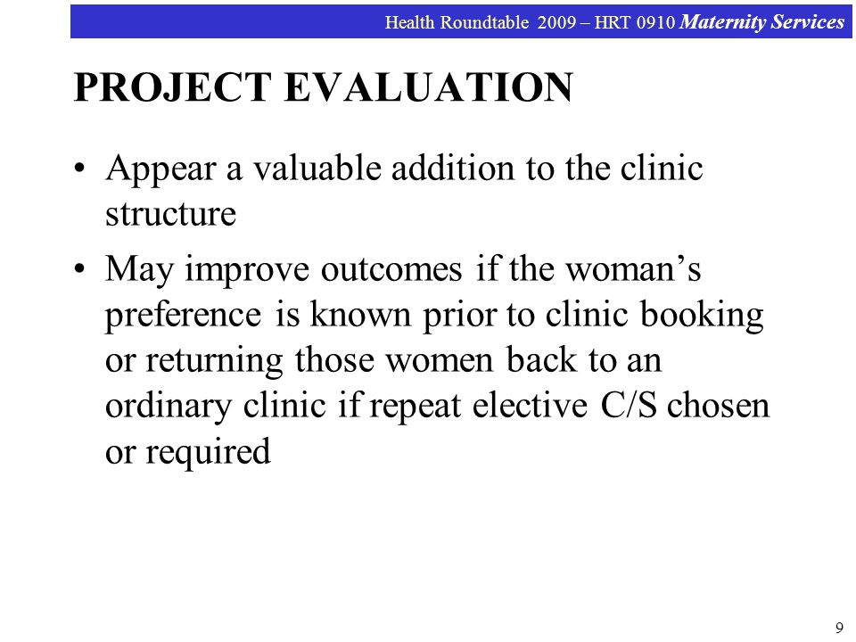 Health Roundtable 2009 – HRT 0910 Maternity Services 9 PROJECT EVALUATION Appear a valuable addition to the clinic structure May improve outcomes if the womans preference is known prior to clinic booking or returning those women back to an ordinary clinic if repeat elective C/S chosen or required