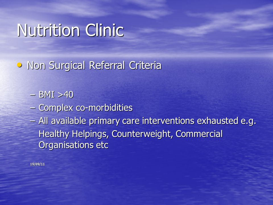 Nutrition Clinic Non Surgical Referral Criteria Non Surgical Referral Criteria –BMI >40 –Complex co-morbidities –All available primary care interventions exhausted e.g.