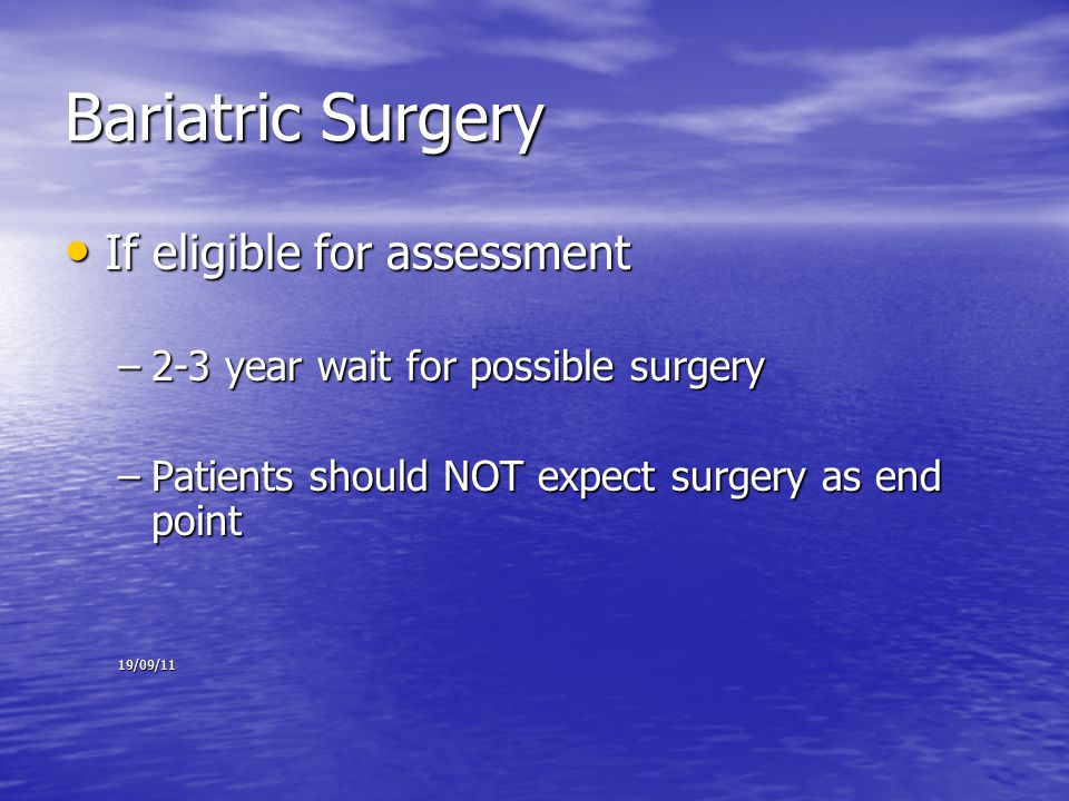 Bariatric Surgery If eligible for assessment If eligible for assessment –2-3 year wait for possible surgery –Patients should NOT expect surgery as end point 19/09/11