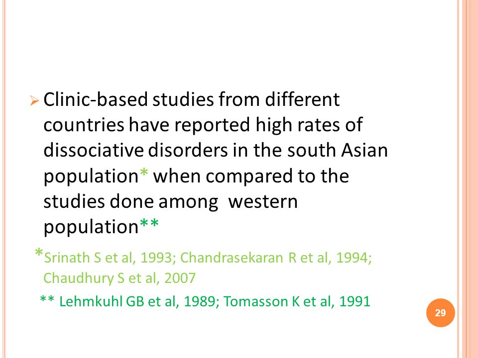 Clinic-based studies from different countries have reported high rates of dissociative disorders in the south Asian population* when compared to the studies done among western population** * Srinath S et al, 1993; Chandrasekaran R et al, 1994; Chaudhury S et al, 2007 ** Lehmkuhl GB et al, 1989; Tomasson K et al, 1991 29