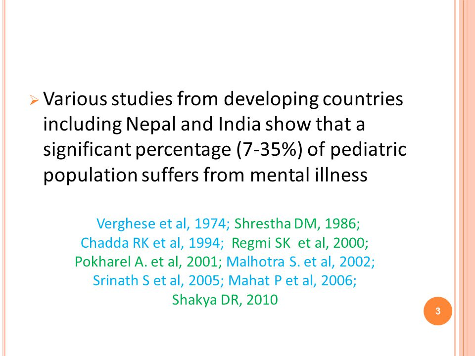 Various studies from developing countries including Nepal and India show that a significant percentage (7-35%) of pediatric population suffers from mental illness Verghese et al, 1974; Shrestha DM, 1986; Chadda RK et al, 1994; Regmi SK et al, 2000; Pokharel A.
