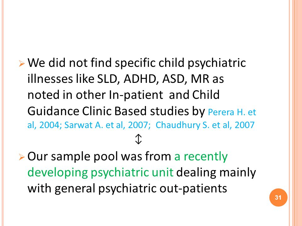 We did not find specific child psychiatric illnesses like SLD, ADHD, ASD, MR as noted in other In-patient and Child Guidance Clinic Based studies by Perera H.