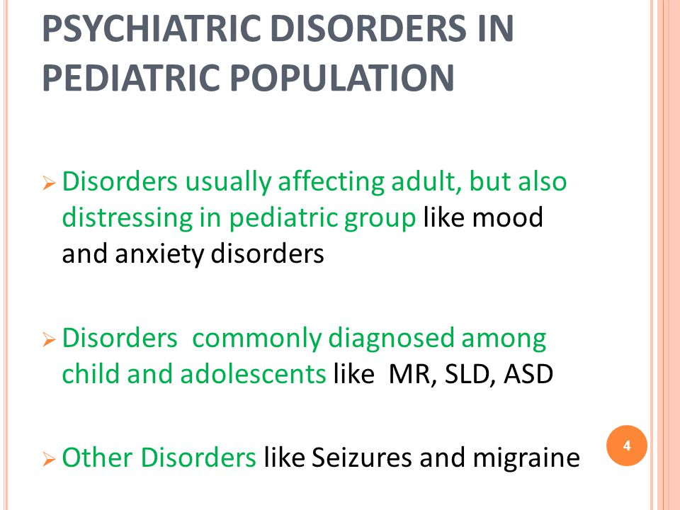 PSYCHIATRIC DISORDERS IN PEDIATRIC POPULATION Disorders usually affecting adult, but also distressing in pediatric group like mood and anxiety disorders Disorders commonly diagnosed among child and adolescents like MR, SLD, ASD Other Disorders like Seizures and migraine 4