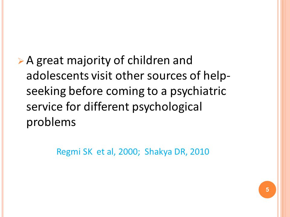 A great majority of children and adolescents visit other sources of help- seeking before coming to a psychiatric service for different psychological problems Regmi SK et al, 2000; Shakya DR, 2010 5