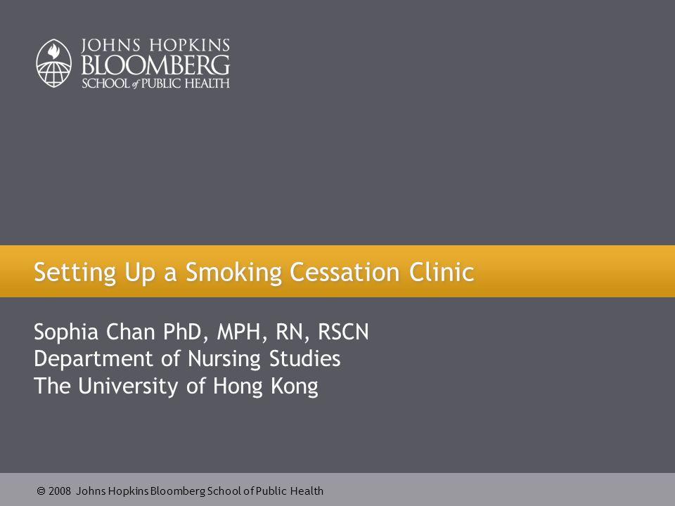 2008 Johns Hopkins Bloomberg School of Public Health Setting Up a Smoking Cessation Clinic Sophia Chan PhD, MPH, RN, RSCN Department of Nursing Studies The University of Hong Kong