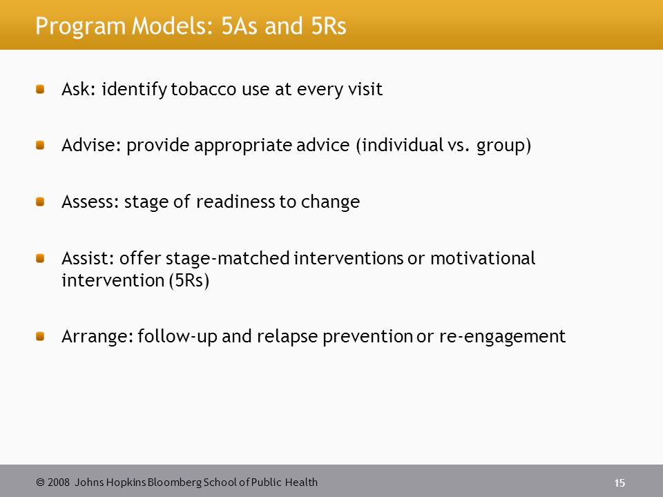 2008 Johns Hopkins Bloomberg School of Public Health 15 Program Models: 5As and 5Rs Ask: identify tobacco use at every visit Advise: provide appropriate advice (individual vs.