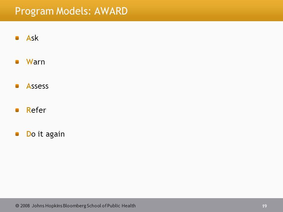 2008 Johns Hopkins Bloomberg School of Public Health 19 Program Models: AWARD Ask Warn Assess Refer Do it again