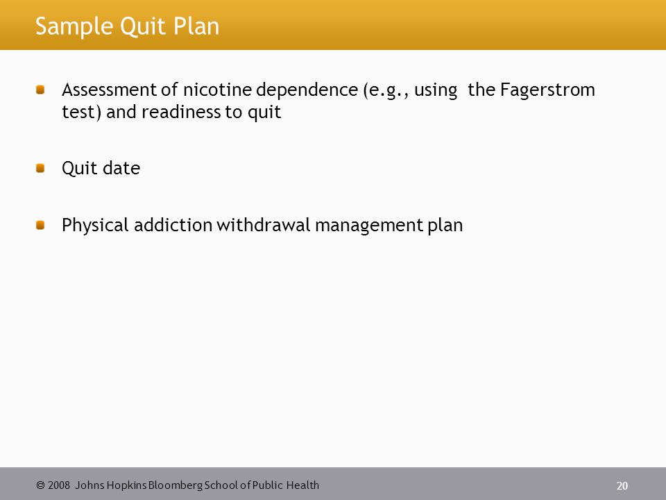 2008 Johns Hopkins Bloomberg School of Public Health 20 Sample Quit Plan Assessment of nicotine dependence (e.g., using the Fagerstrom test) and readiness to quit Quit date Physical addiction withdrawal management plan