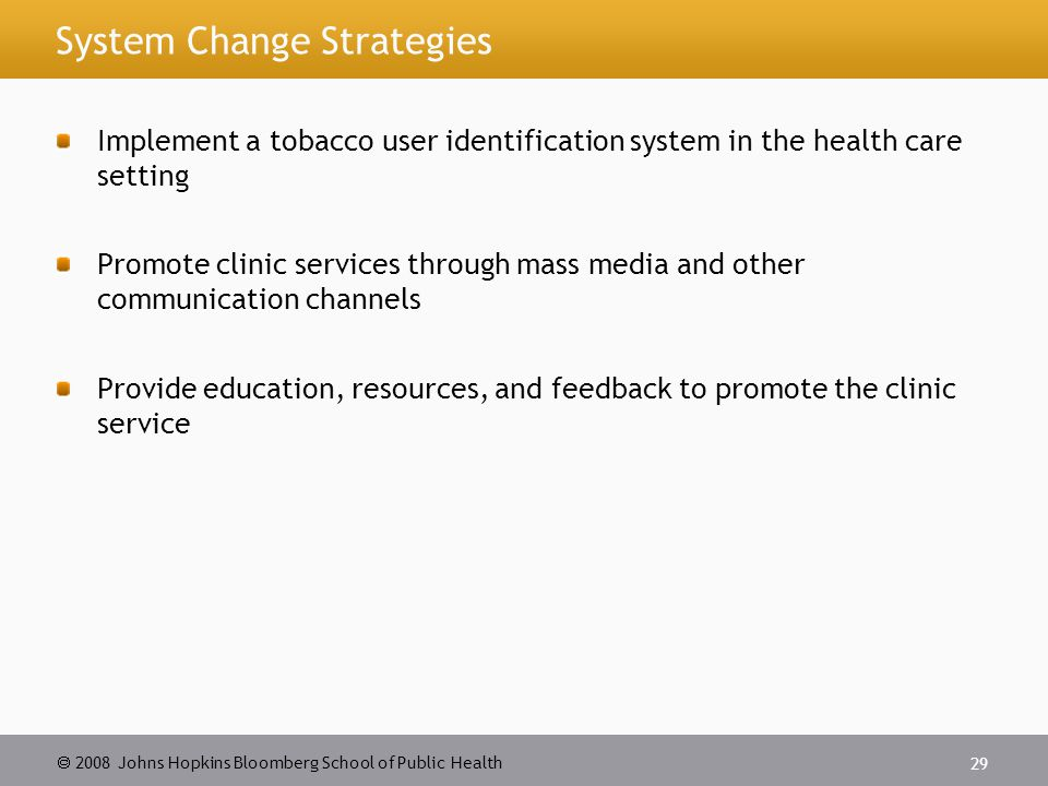 2008 Johns Hopkins Bloomberg School of Public Health 29 System Change Strategies Implement a tobacco user identification system in the health care set