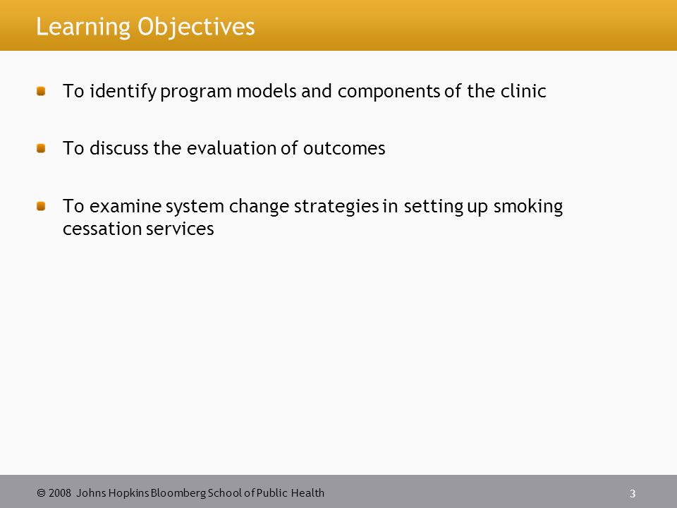 2008 Johns Hopkins Bloomberg School of Public Health 3 Learning Objectives To identify program models and components of the clinic To discuss the evaluation of outcomes To examine system change strategies in setting up smoking cessation services